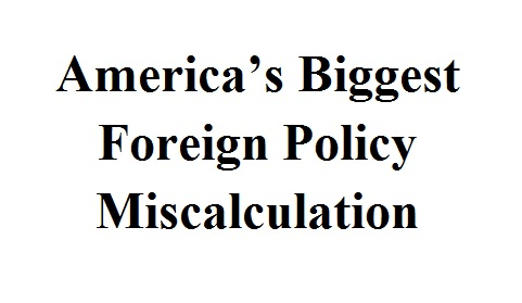 America's Biggest Foreign Policy Miscalculation