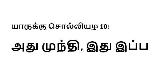 யாருக்கு சொல்லியழ 10: அது முந்தி, இது இப்ப
